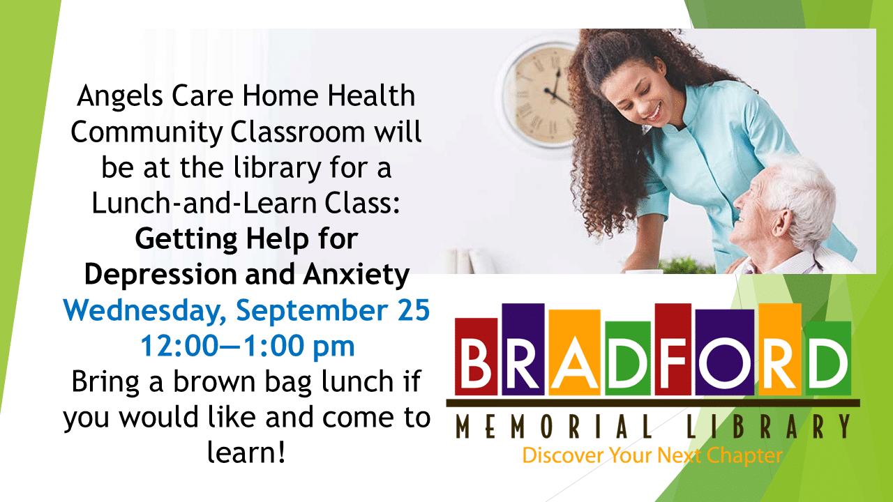 Angels Care Home Health Community Classroom will be at the library for a Lunch-and-Learn Class: Getting Help for Depression and Anxiety. Wednesday, September 25 12:00-1:00 pm. Bring a brown bag lunch if you would like to come and learn! Picture of a woman caring for an elderly man. Logo of the library.